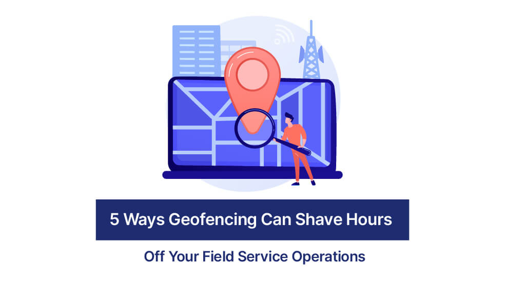 5 Ways Geofencing Can Shave Hours Off Your Field Service Operations