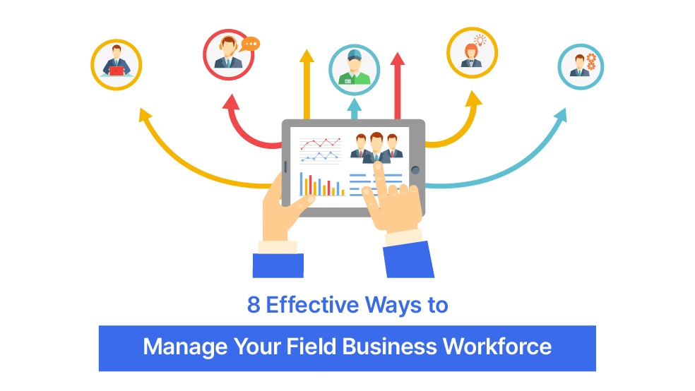 8 Effective Ways to Manage Your Field Business Workforce
